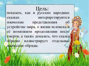 Цель: показать, как в русских народных сказках интерпретируются языческие пр
