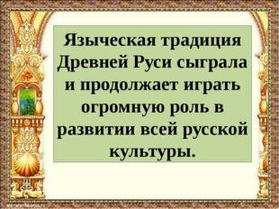 Языческая традиция Древней Руси сыграла и продолжает играть огромную роль в р