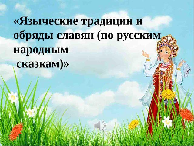«Языческие традиции и обряды славян (по русским народным сказкам)»