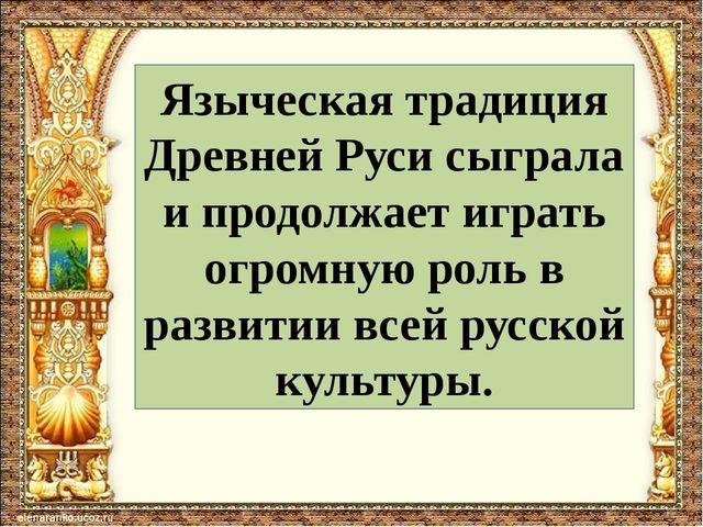 Языческая традиция Древней Руси сыграла и продолжает играть огромную роль в р...