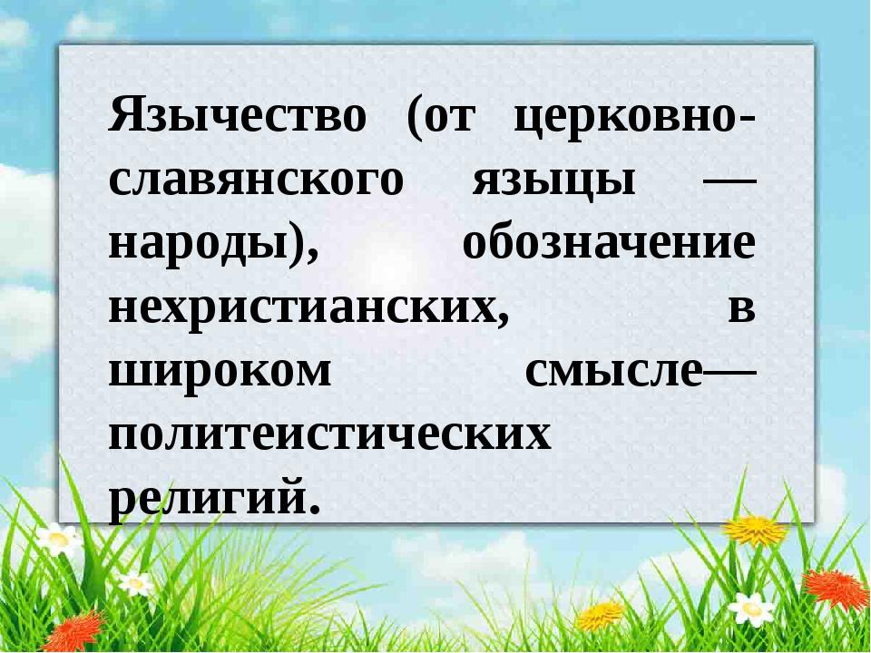 Язычество (от церковно-славянского языцы — народы), обозначение нехристианск...