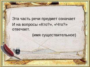 Эта часть речи предмет означает И на вопросы «Кто?», «Что?» отвечает. (имя су