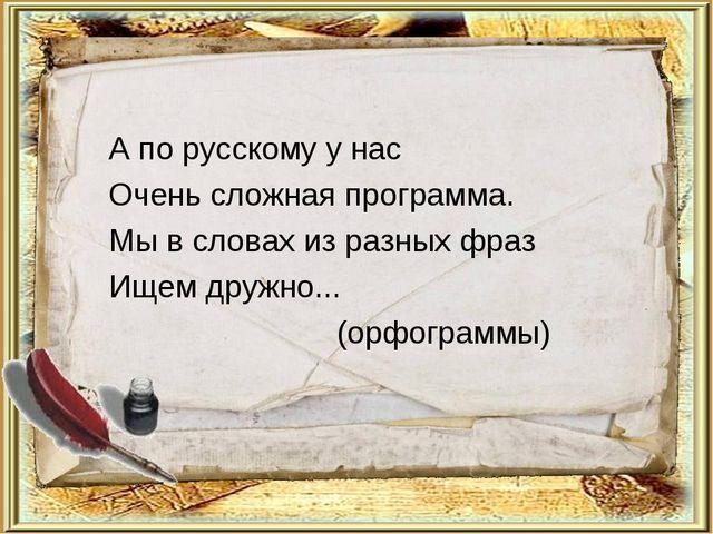 А по русскому у нас Очень сложная программа. Мы в словах из разных фраз Ищем...