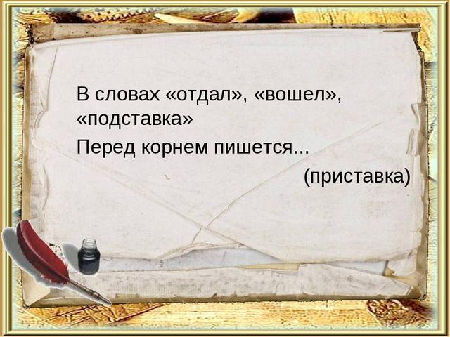 В словах «отдал», «вошел», «подставка» Перед корнем пишется... (приставка)