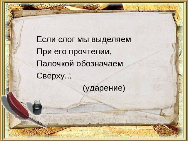 Если слог мы выделяем При его прочтении, Палочкой обозначаем Сверху... (ударе...