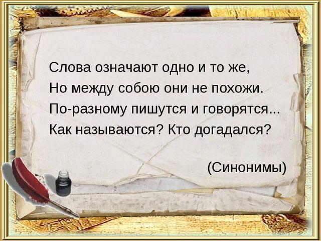 Слова означают одно и то же, Но между собою они не похожи. По-разному пишутся...