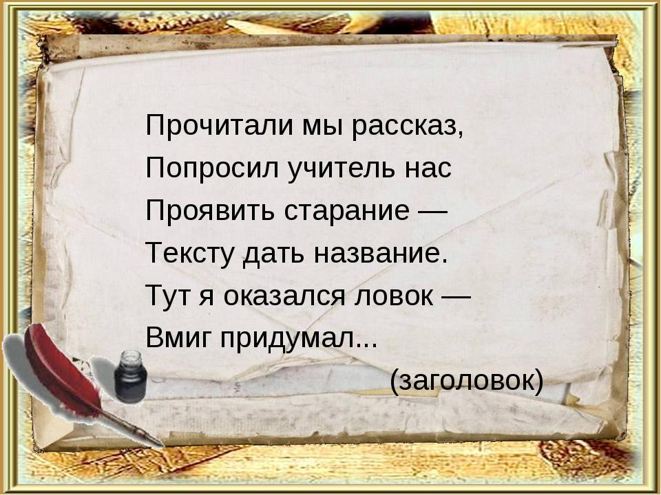 Прочитали мы рассказ, Попросил учитель нас Проявить старание — Тексту дать на...