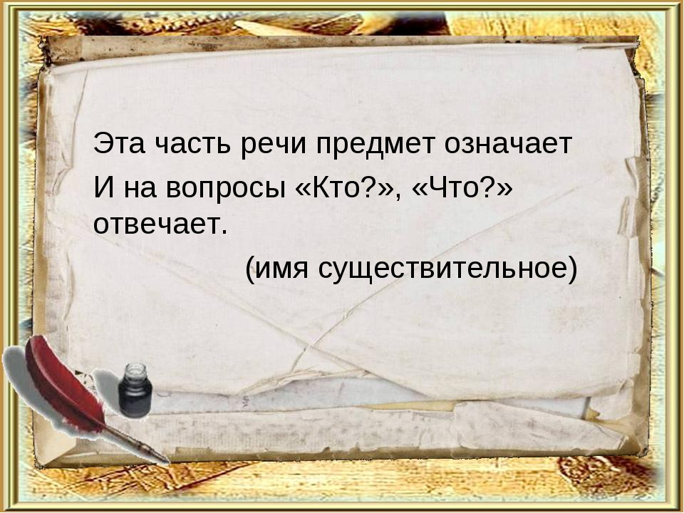Эта часть речи предмет означает И на вопросы «Кто?», «Что?» отвечает. (имя су...