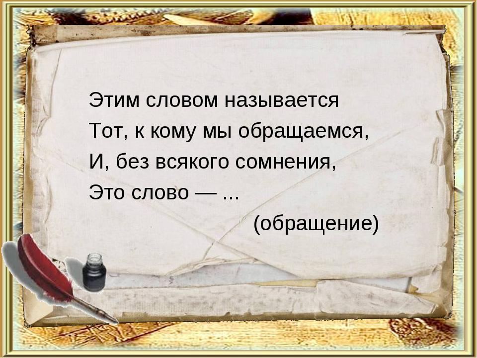 Этим словом называется Тот, к кому мы обращаемся, И, без всякого сомнения, Эт...
