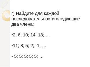 г)Найдите для каждой последовательности следующие два члена: 2; 6; 10; 14; 1