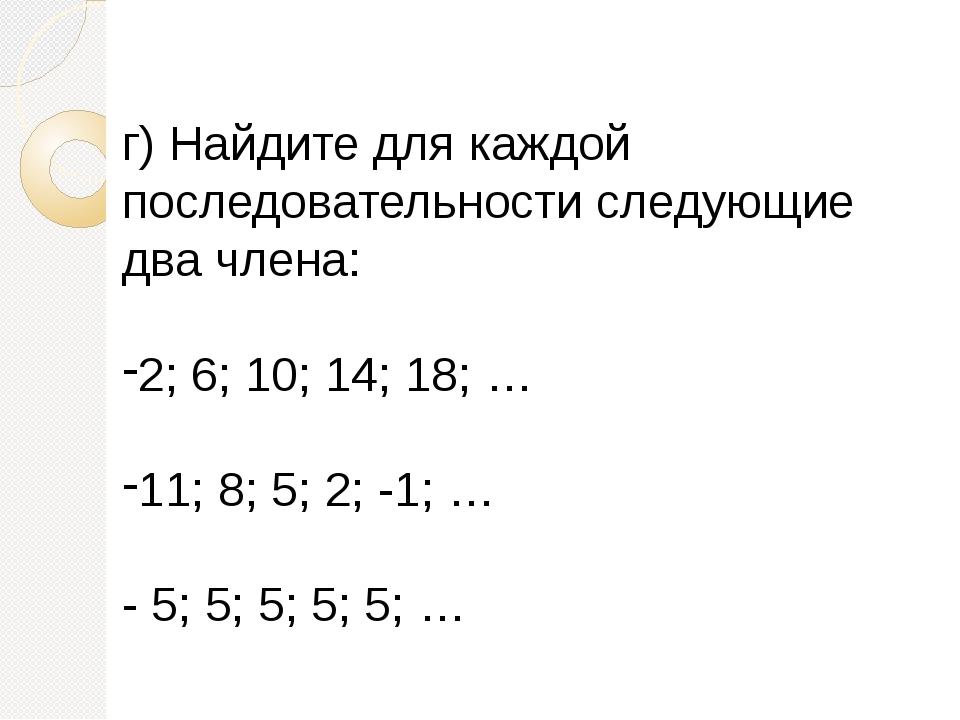 г)Найдите для каждой последовательности следующие два члена: 2; 6; 10; 14; 1...
