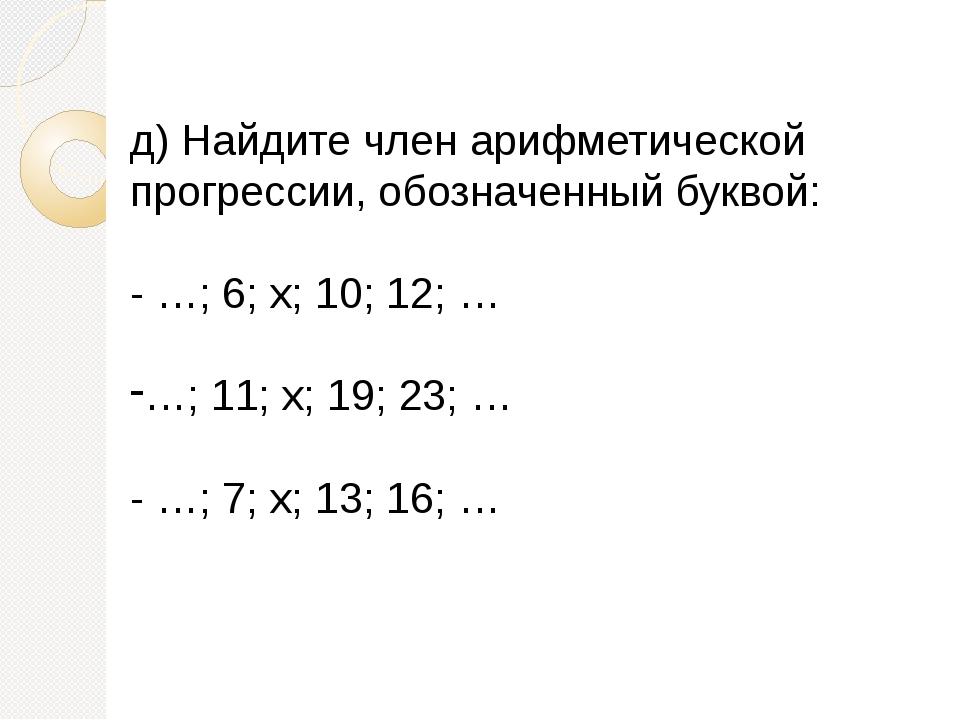 д)Найдите член арифметической прогрессии, обозначенный буквой: -…; 6; х; 10...