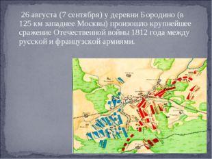 26августа(7сентября) у деревниБородино(в 125км западнееМосквы) произо