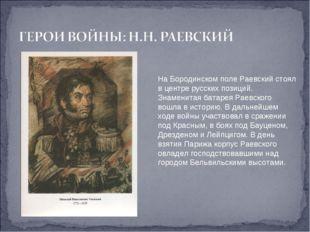 На Бородинском поле Раевский стоял в центре русских позиций. Знаменитая батар