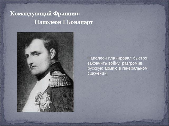 Командующий Франции: Наполеон I Бонапарт Наполеон планировал быстро закончить...
