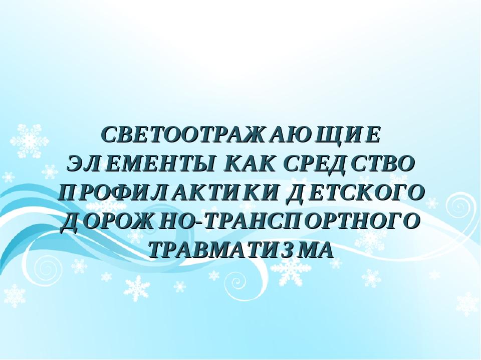 СВЕТООТРАЖАЮЩИЕ ЭЛЕМЕНТЫ КАК СРЕДСТВО ПРОФИЛАКТИКИ ДЕТСКОГО ДОРОЖНО-ТРАНСПОРТ...