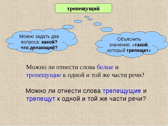 Можно ли отнести слова белые и трепещущие к одной и той же части речи? трепещ...