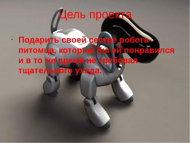 Цель проекта Подарить своей сестре робота-питомца, который бы ей понравился и...