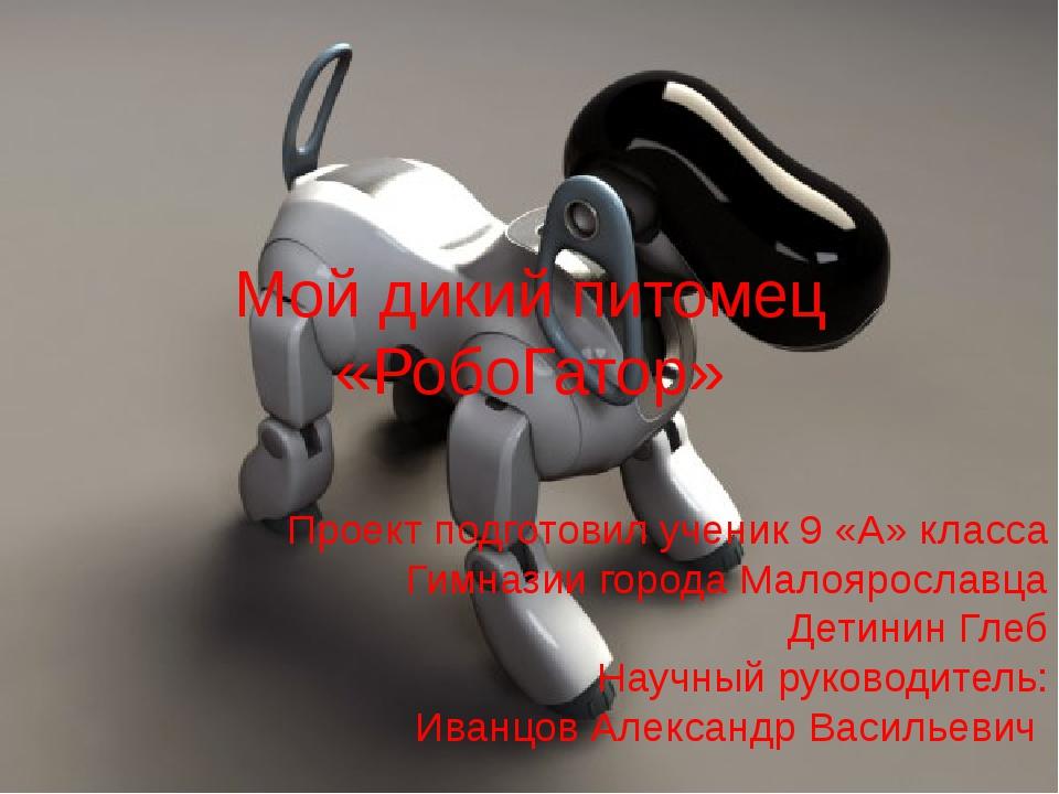 Мой дикий питомец «РобоГатор» Проект подготовил ученик 9 «А» класса Гимназии...