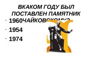 ВКАКОМ ГОДУ БЫЛ ПОСТАВЛЕН ПАМЯТНИК ЧАЙКОВСКОМУ? 1960 1954 1974