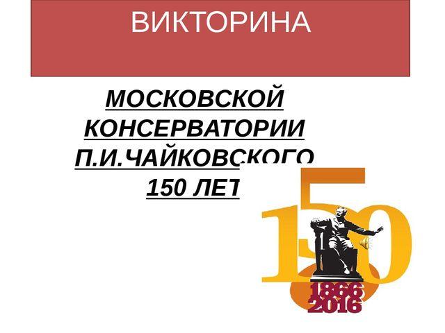 ВИКТОРИНА МОСКОВСКОЙ КОНСЕРВАТОРИИ П.И.ЧАЙКОВСКОГО 150 ЛЕТ