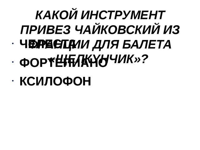 КАКОЙ ИНСТРУМЕНТ ПРИВЕЗ ЧАЙКОВСКИЙ ИЗ ФРАНЦИИ ДЛЯ БАЛЕТА «ЩЕЛКУНЧИК»? ЧЕЛЕСТА...