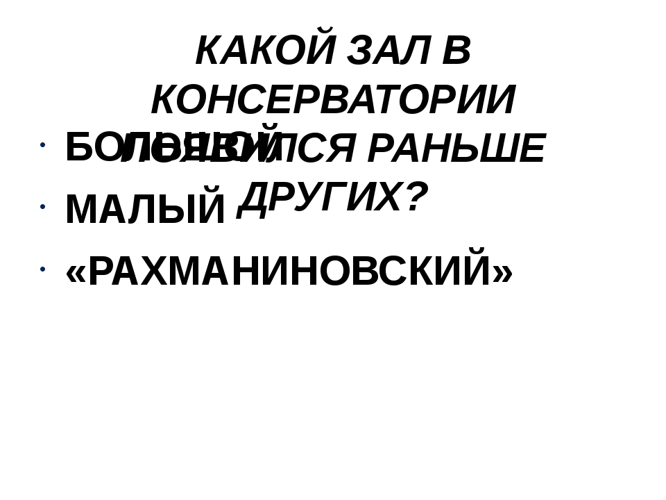 КАКОЙ ЗАЛ В КОНСЕРВАТОРИИ ПОЯВИЛСЯ РАНЬШЕ ДРУГИХ? БОЛЬШОЙ МАЛЫЙ «РАХМАНИНОВСК...