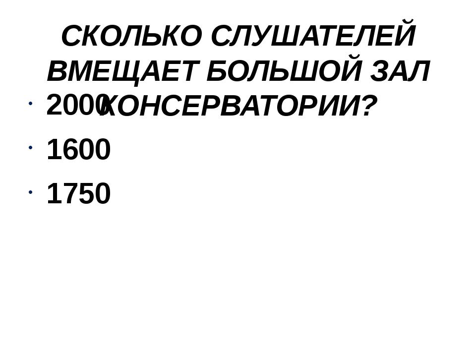 СКОЛЬКО СЛУШАТЕЛЕЙ ВМЕЩАЕТ БОЛЬШОЙ ЗАЛ КОНСЕРВАТОРИИ? 2000 1600 1750