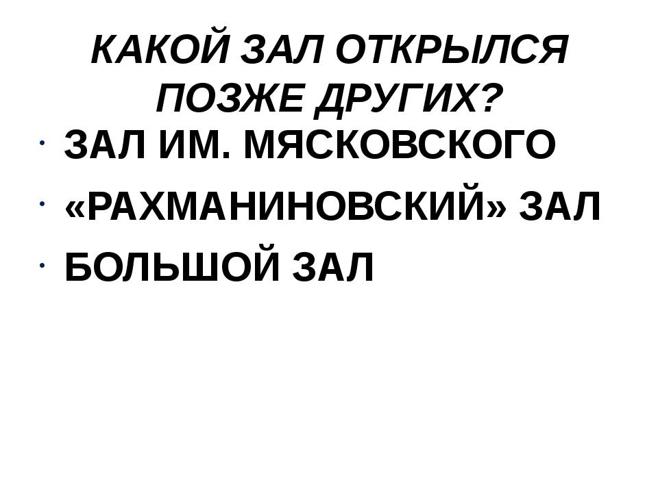 КАКОЙ ЗАЛ ОТКРЫЛСЯ ПОЗЖЕ ДРУГИХ? ЗАЛ ИМ. МЯСКОВСКОГО «РАХМАНИНОВСКИЙ» ЗАЛ БОЛ...
