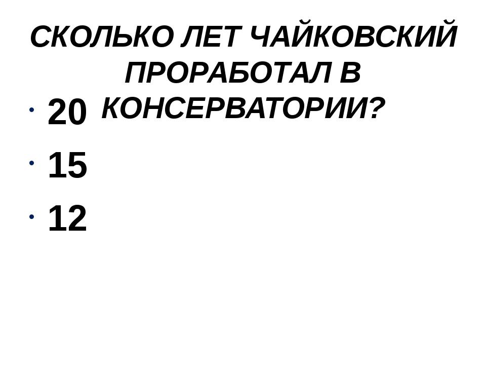 СКОЛЬКО ЛЕТ ЧАЙКОВСКИЙ ПРОРАБОТАЛ В КОНСЕРВАТОРИИ? 20 15 12