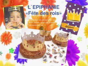 L`EPIPHANIE «Fête des rois» (Le 6 janvier) On mange un gâteau avec une fève c