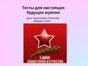 Тесты для настоящих будущих мужчин День Защитников Отечества февраль 2016 г.