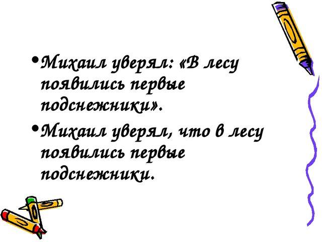 Михаил уверял: «В лесу появились первые подснежники». Михаил уверял, что в л...