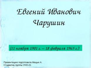 Евгений Иванович Чарушин (11 ноября 1901 г. – 18 февраля 1965 г.) Презентацию