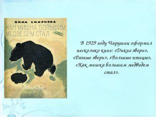 В 1929 году Чарушин оформил несколько книг: «Дикие звери», «Разные звери», «В
