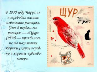 В 1930 году Чарушин попробовал писать небольшие рассказы. Уже в первом его ра
