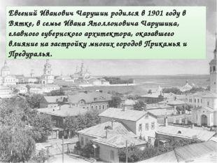 Евгений Иванович Чарушин родился в 1901 году в Вятке, в семье Ивана Аполлонов