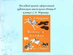 Последней книгой, оформленной художником стала книга «Детки в клетке» С.Я.