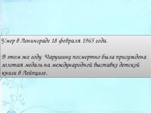 Умер в Ленинграде 18 февраля 1965 года. Вэтом же году Чарушину посмертно бы