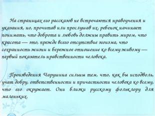 Произведения Чарушина сильны тем, что, как бы исподволь, учат добру, ответств