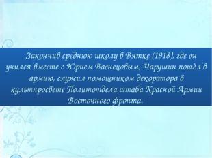 Закончив среднюю школу в Вятке (1918), где он учился вместе с Юрием Васнецовы