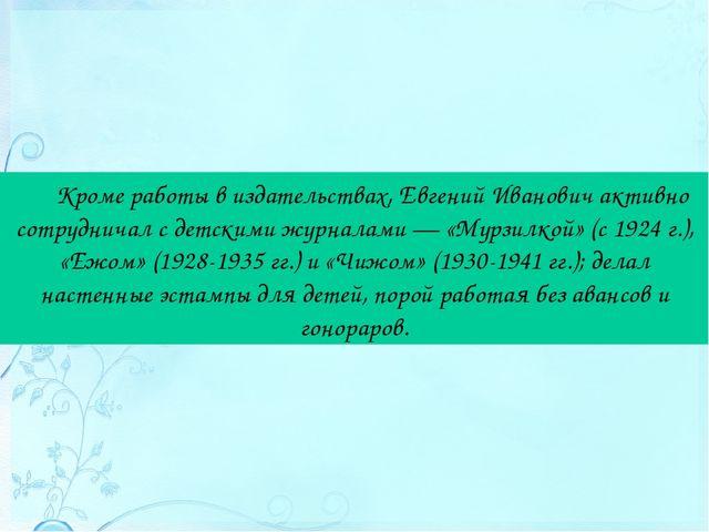 Кроме работы в издательствах, Евгений Иванович активно сотрудничал с детскими...