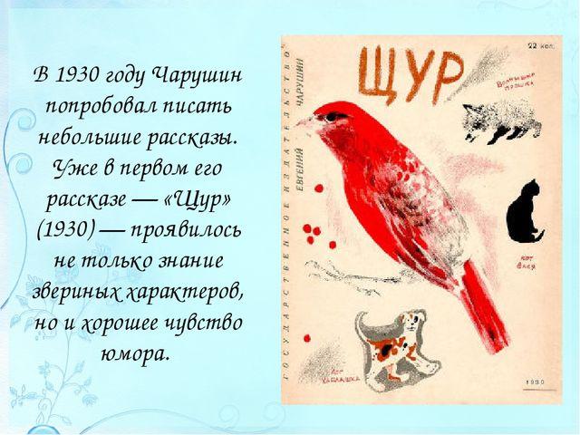 В 1930 году Чарушин попробовал писать небольшие рассказы. Уже в первом его ра...
