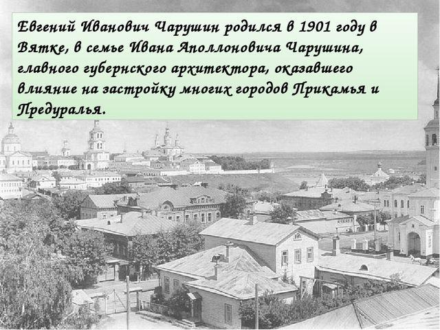 Евгений Иванович Чарушин родился в 1901 году в Вятке, в семье Ивана Аполлонов...