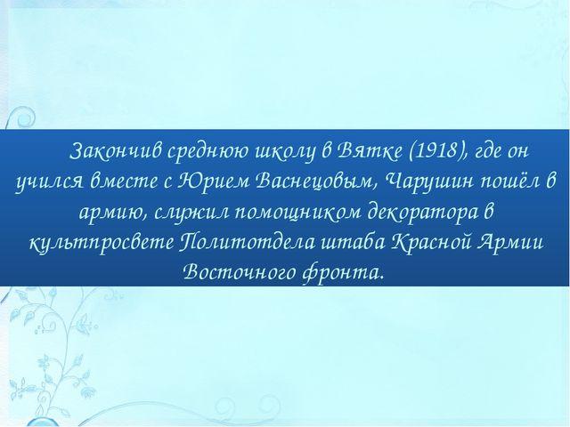 Закончив среднюю школу в Вятке (1918), где он учился вместе с Юрием Васнецовы...