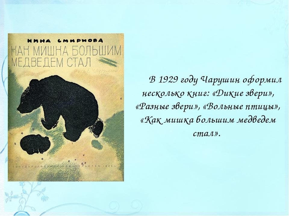 В 1929 году Чарушин оформил несколько книг: «Дикие звери», «Разные звери», «В...