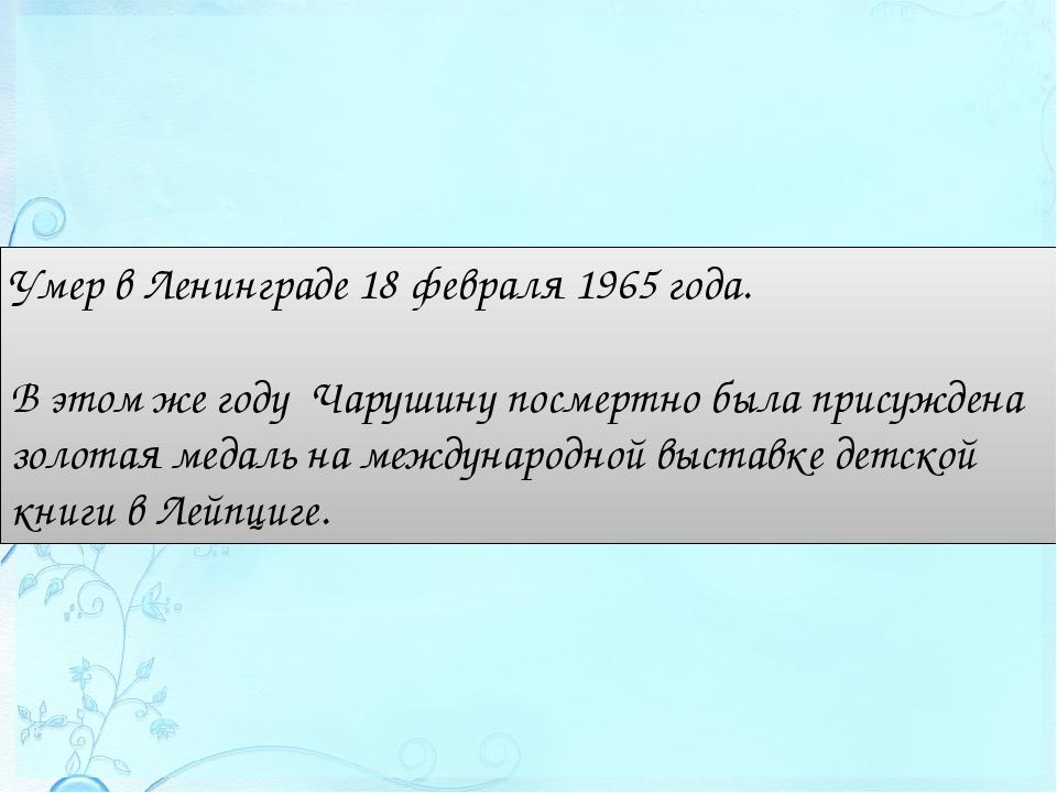 Умер в Ленинграде 18 февраля 1965 года. Вэтом же году Чарушину посмертно бы...