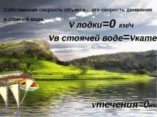Собственная скорость объекта - это скорость движения в стоячей воде. vтечения