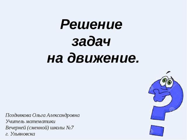 Решение задач на движение. Позднякова Ольга Александровна Учитель математики...