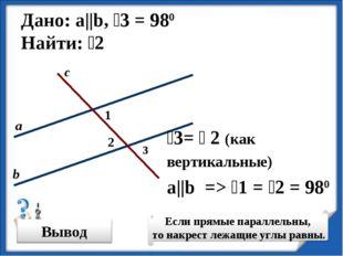 Дано: а||b, ˪3 = 980 Найти: ˪2 ˪3= ˪ 2 (как вертикальные) ˪2 a||b => ˪1 = ˪2